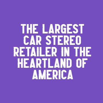 Largest car audio dealer in the heartland of america