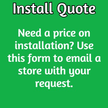 Insall Quote: Need a price on installation? Use this form to email a store with your request.