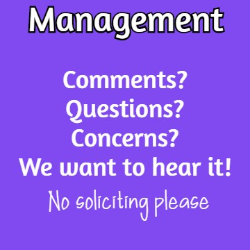 Management: Comments? Questions? Concerns? We want to hear it! No soliciting please.